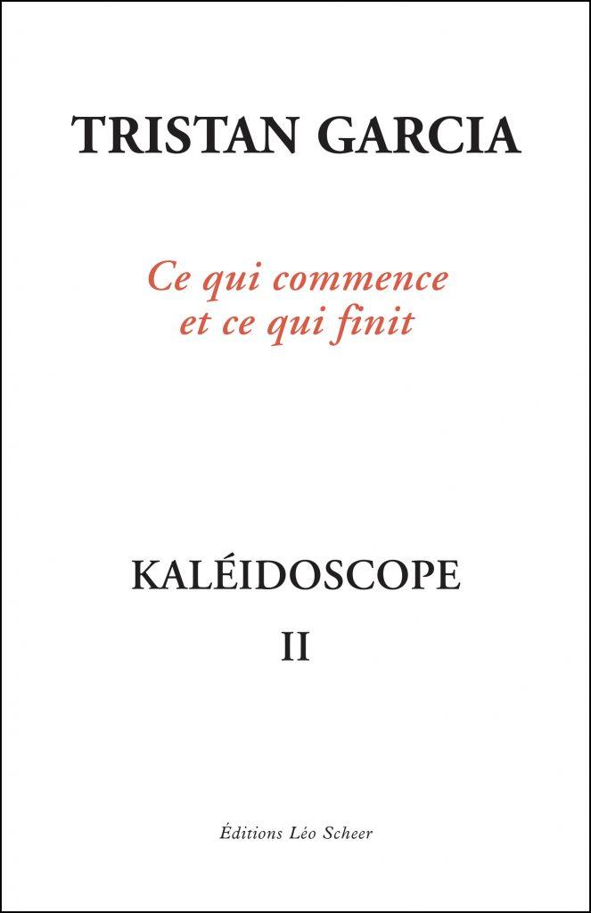 Ce qui commence et ce qui finit. Kaléïdoscope II. Tristan Garcia
